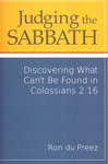 Judging the Sabbath: Discovering What Can't Be Found in Colossians 2:16 by Ron du Preez