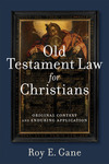 Old Testament Law for Christians: Original Context and Enduring Applications by Roy Gane