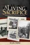 A Living Sacrifice: Unsung Heroes of Adventist Missions by David J. B. Trim
