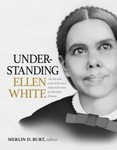 Understanding Ellen White: the Life and Work of the Most Influential Voice in Adventist History by Merlin D. Burt