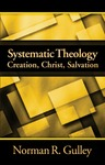 Systematic Theology, Vol. 3: Creation, Christ, Salvation by Norman R. Gulley