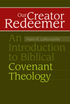 Our Creator Redeemer: An Introduction to Biblical Covenant Theology